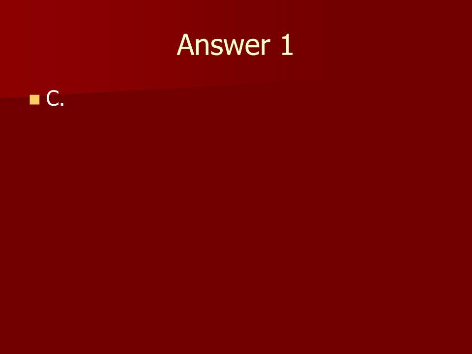 Answer 1 C.
