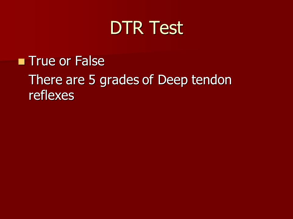 DTR Test True or False True or False There are 5 grades of Deep tendon reflexes