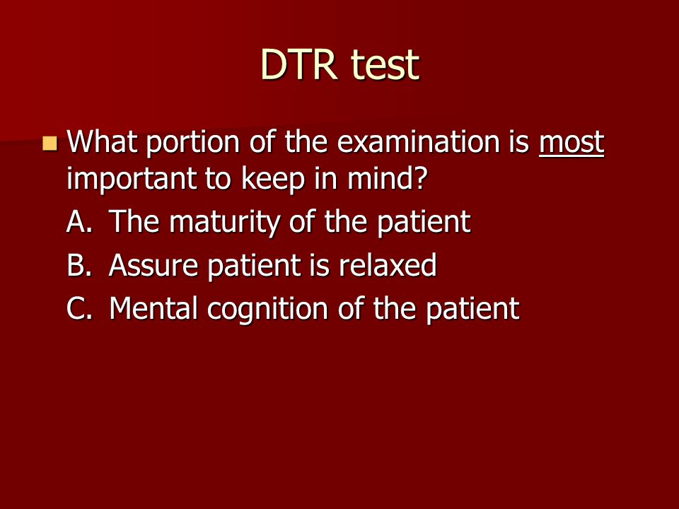 DTR test What portion of the examination is most important to keep in mind.