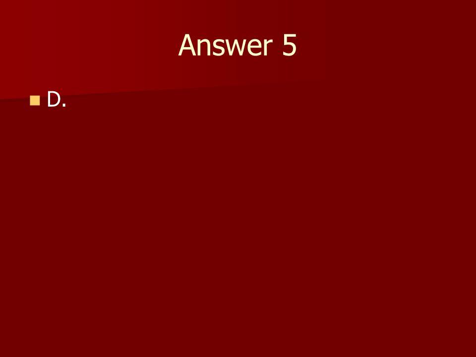 Answer 5 D.