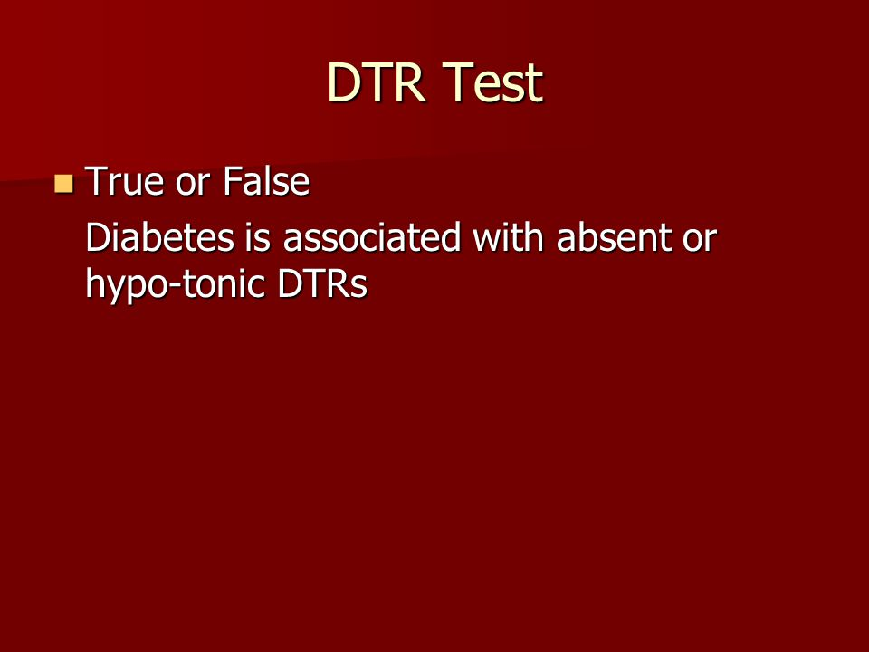 DTR Test True or False True or False Diabetes is associated with absent or hypo-tonic DTRs