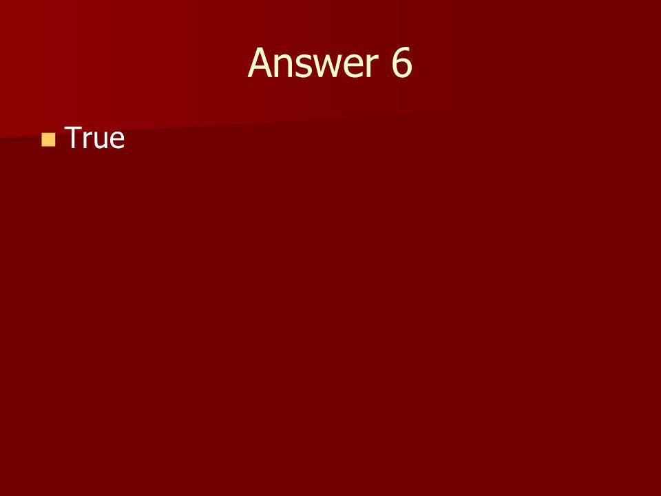 Answer 6 True