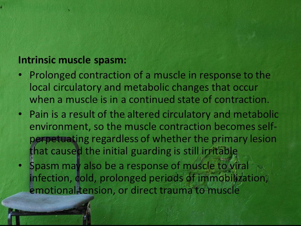Intrinsic muscle spasm: Prolonged contraction of a muscle in response to the local circulatory and metabolic changes that occur when a muscle is in a