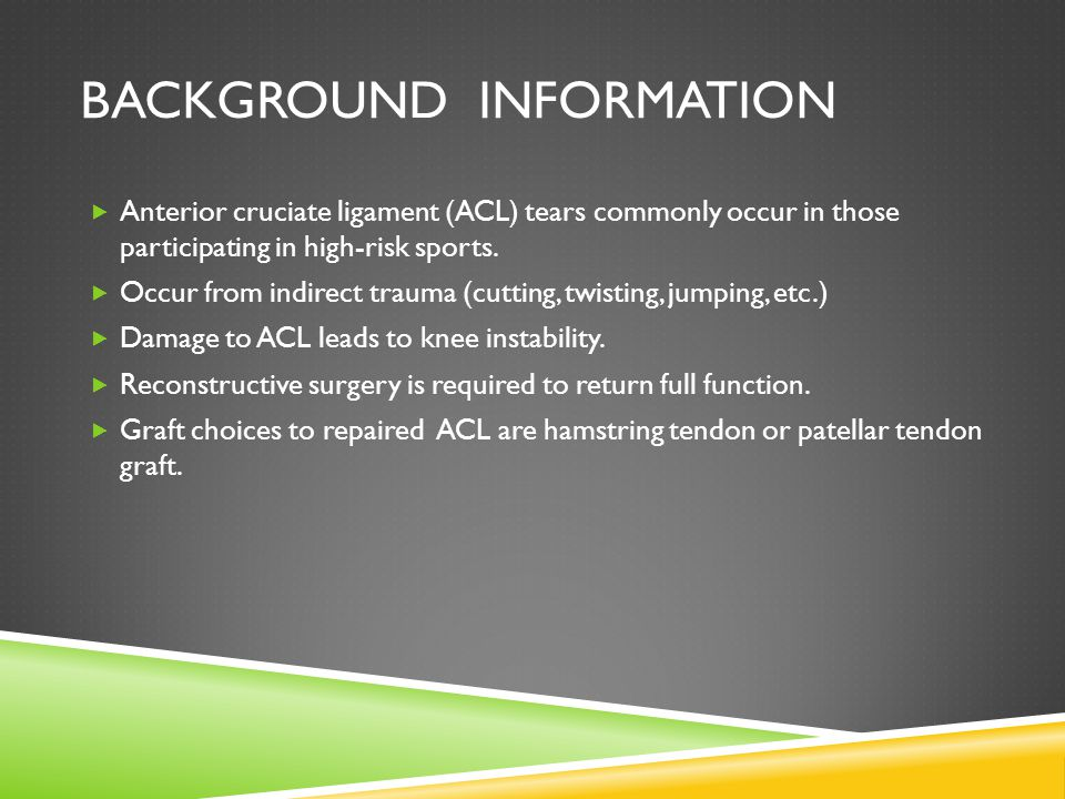 BACKGROUND INFORMATION  Anterior cruciate ligament (ACL) tears commonly occur in those participating in high-risk sports.