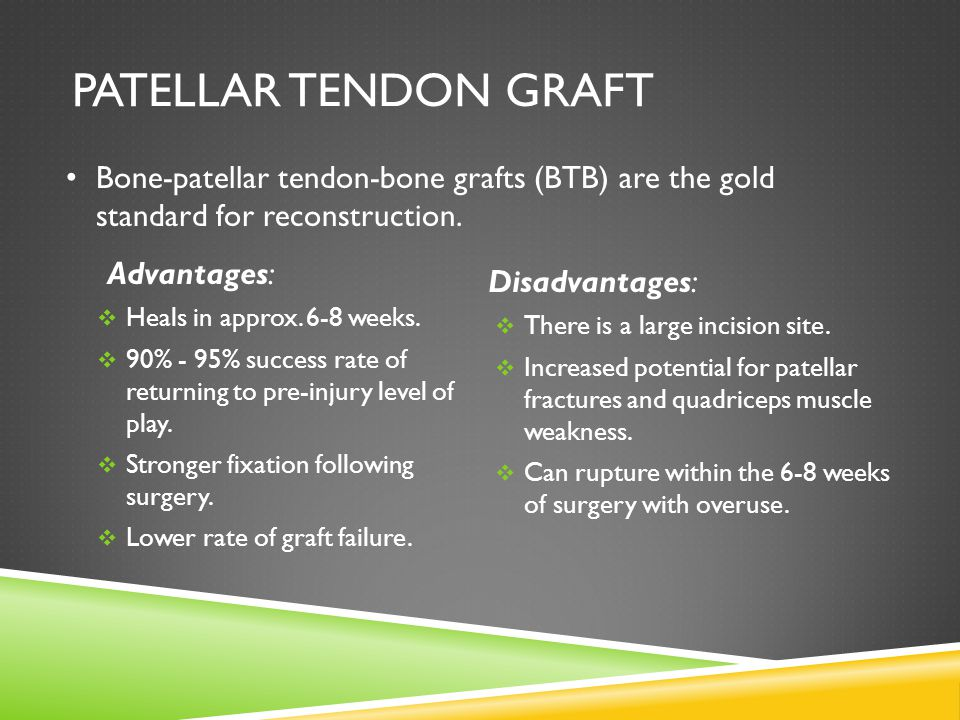 PATELLAR TENDON GRAFT Advantages:  Heals in approx.