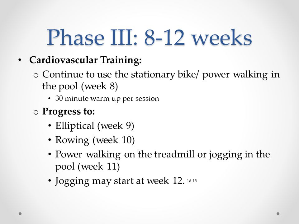 Phase III: 8-12 weeks Cardiovascular Training: o Continue to use the stationary bike/ power walking in the pool (week 8) 30 minute warm up per session