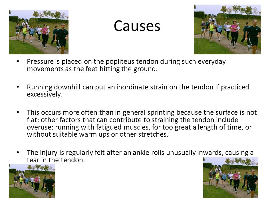Causes Pressure is placed on the popliteus tendon during such everyday movements as the feet hitting the ground.