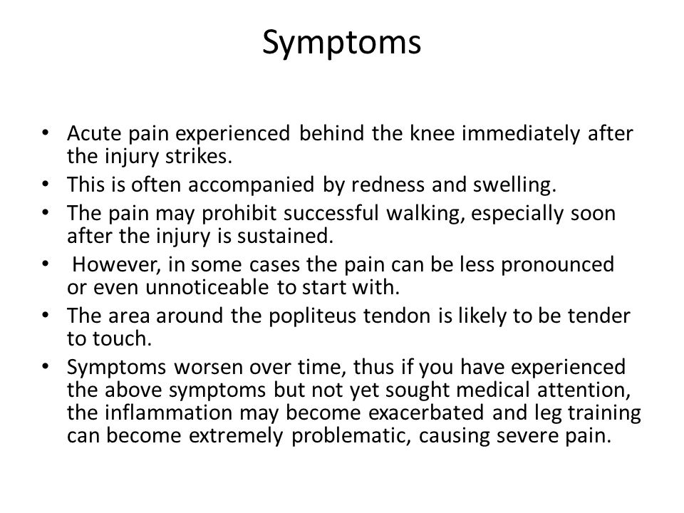 Symptoms Acute pain experienced behind the knee immediately after the injury strikes. This is often accompanied by redness and swelling. The pain may