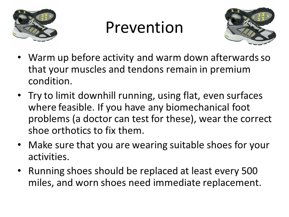 Prevention Warm up before activity and warm down afterwards so that your muscles and tendons remain in premium condition. Try to limit downhill runnin