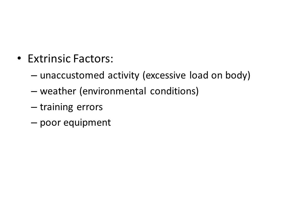 Extrinsic Factors: – unaccustomed activity (excessive load on body) – weather (environmental conditions) – training errors – poor equipment