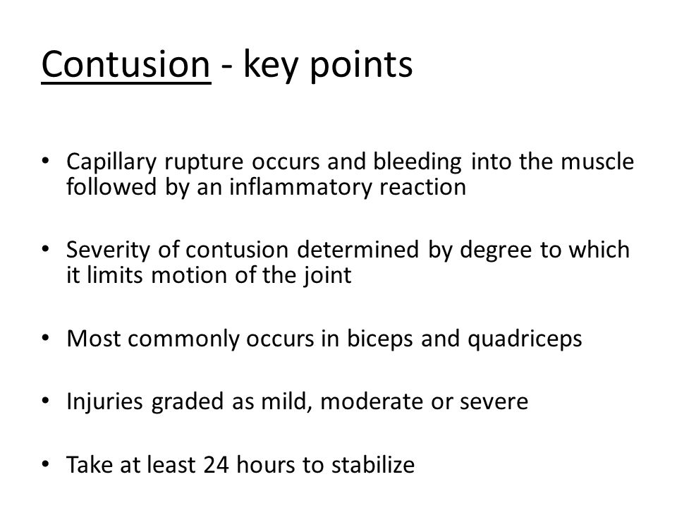 Contusion - key points Capillary rupture occurs and bleeding into the muscle followed by an inflammatory reaction Severity of contusion determined by degree to which it limits motion of the joint Most commonly occurs in biceps and quadriceps Injuries graded as mild, moderate or severe Take at least 24 hours to stabilize