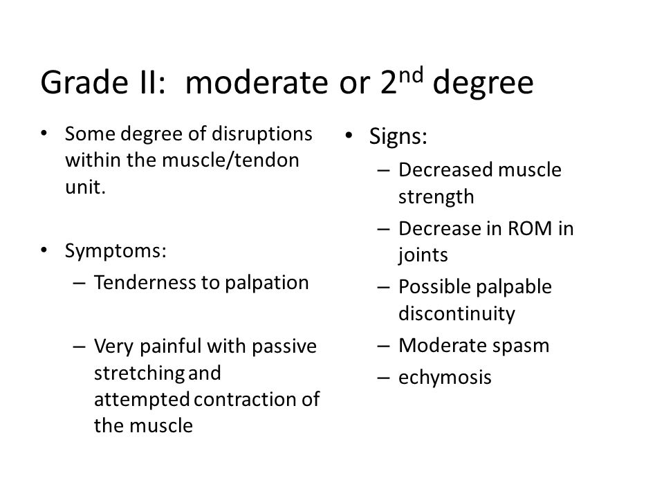 Grade II: moderate or 2 nd degree Some degree of disruptions within the muscle/tendon unit. Symptoms: – Tenderness to palpation – Very painful with pa