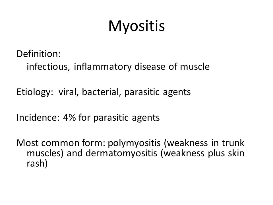 Myositis Definition: infectious, inflammatory disease of muscle Etiology: viral, bacterial, parasitic agents Incidence: 4% for parasitic agents Most common form: polymyositis (weakness in trunk muscles) and dermatomyositis (weakness plus skin rash)