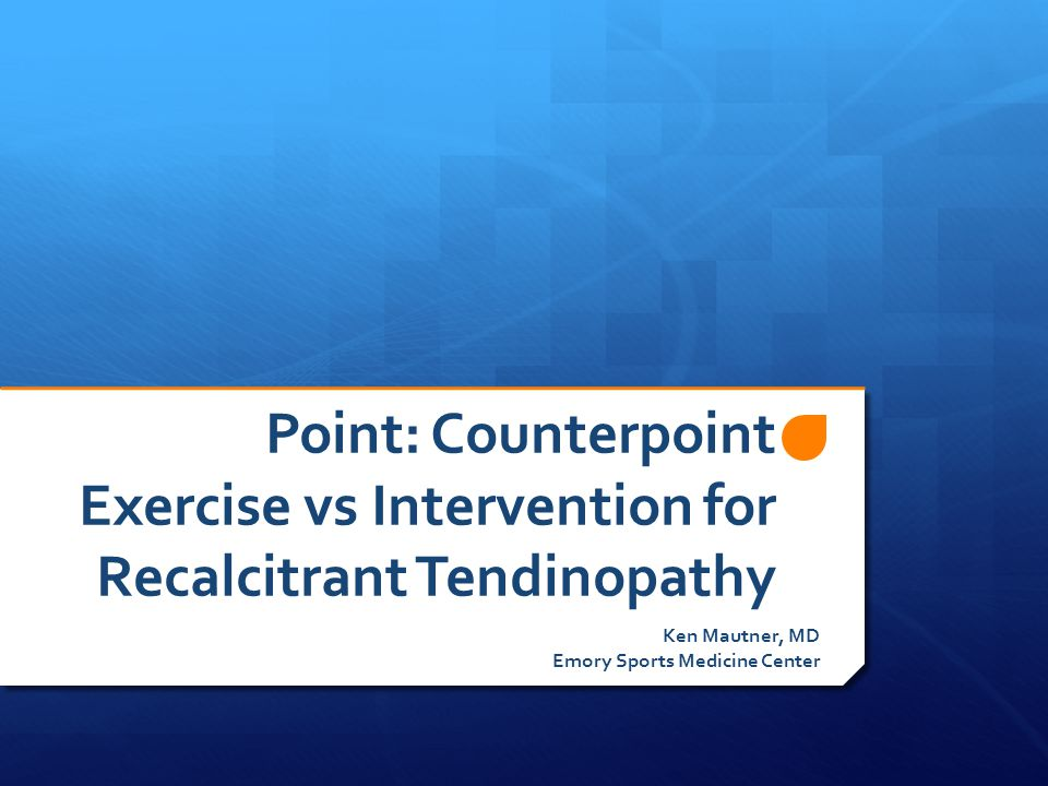 Point: Counterpoint Exercise vs Intervention for Recalcitrant Tendinopathy Ken Mautner, MD Emory Sports Medicine Center