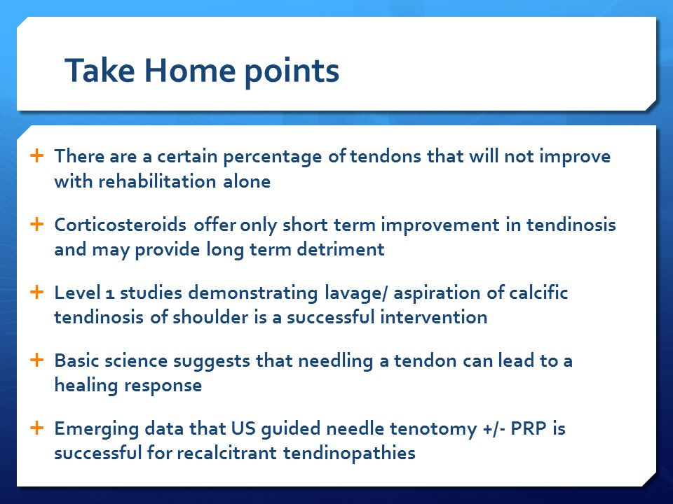 Take Home points  There are a certain percentage of tendons that will not improve with rehabilitation alone  Corticosteroids offer only short term improvement in tendinosis and may provide long term detriment  Level 1 studies demonstrating lavage/ aspiration of calcific tendinosis of shoulder is a successful intervention  Basic science suggests that needling a tendon can lead to a healing response  Emerging data that US guided needle tenotomy +/- PRP is successful for recalcitrant tendinopathies