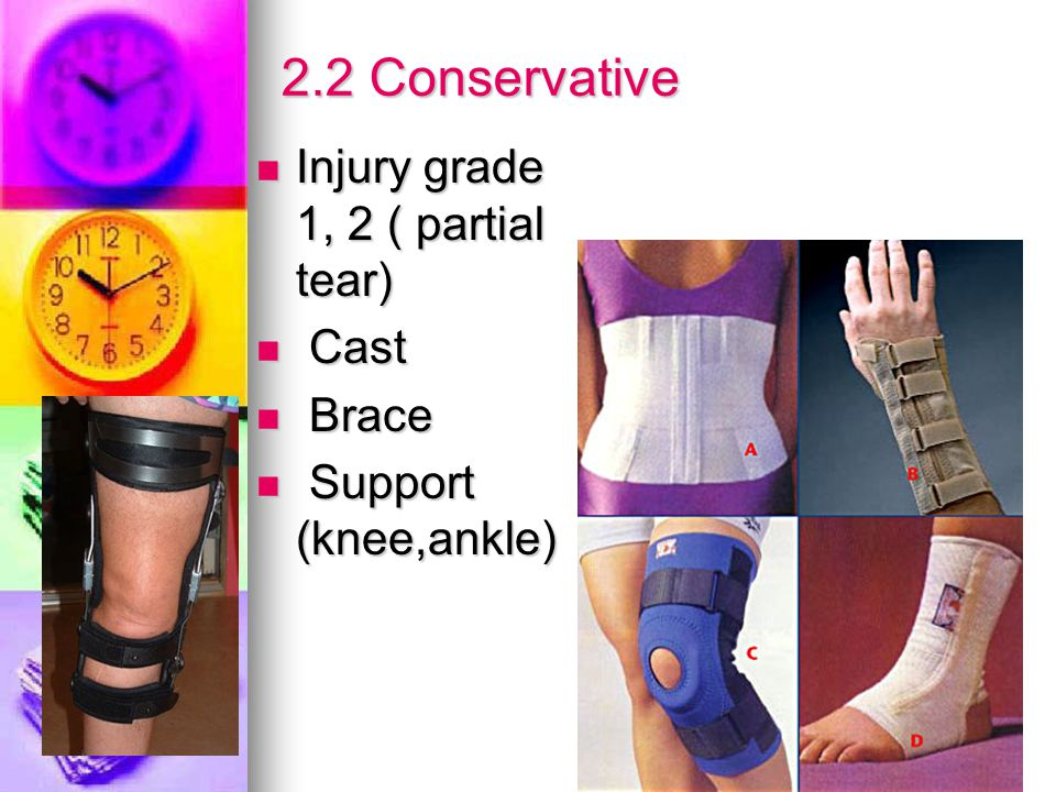2.2 Conservative Injury grade 1, 2 ( partial tear) Injury grade 1, 2 ( partial tear) Cast Cast Brace Brace Support (knee,ankle) Support (knee,ankle)