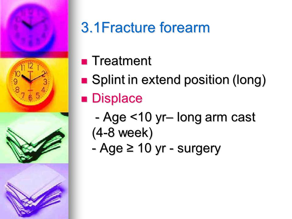 3.1Fracture forearm Treatment Treatment Splint in extend position (long) Splint in extend position (long) Displace Displace - Age <10 yr– long arm cast (4-8 week) - Age ≥ 10 yr - surgery - Age <10 yr– long arm cast (4-8 week) - Age ≥ 10 yr - surgery