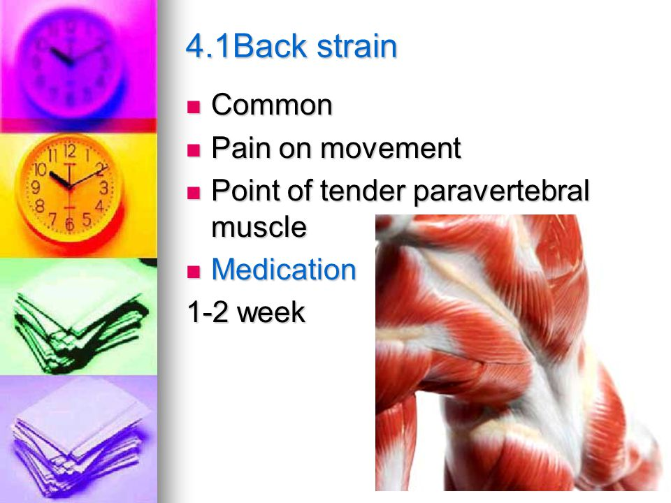 4.1Back strain Common Common Pain on movement Pain on movement Point of tender paravertebral muscle Point of tender paravertebral muscle Medication Medication 1-2 week