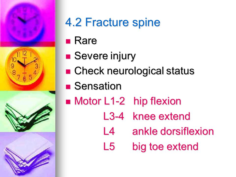 4.2 Fracture spine Rare Rare Severe injury Severe injury Check neurological status Check neurological status Sensation Sensation Motor L1-2 hip flexion Motor L1-2 hip flexion L3-4 knee extend L3-4 knee extend L4 ankle dorsiflexion L4 ankle dorsiflexion L5 big toe extend L5 big toe extend
