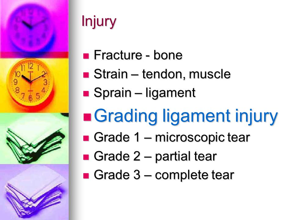Injury Fracture - bone Fracture - bone Strain – tendon, muscle Strain – tendon, muscle Sprain – ligament Sprain – ligament Grading ligament injury Grading ligament injury Grade 1 – microscopic tear Grade 1 – microscopic tear Grade 2 – partial tear Grade 2 – partial tear Grade 3 – complete tear Grade 3 – complete tear