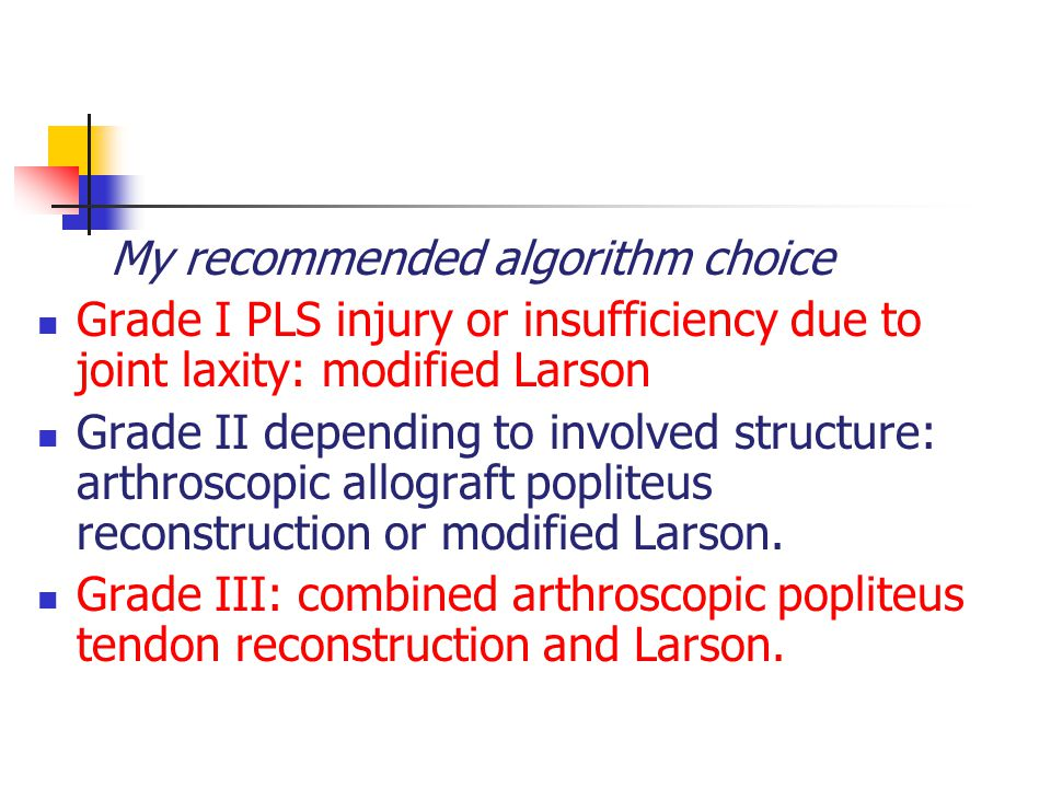 My recommended algorithm choice Grade I PLS injury or insufficiency due to joint laxity: modified Larson Grade II depending to involved structure: arthroscopic allograft popliteus reconstruction or modified Larson.