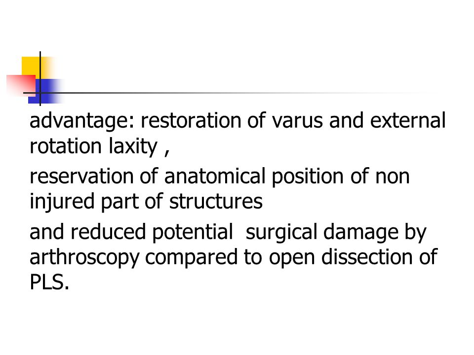 advantage: restoration of varus and external rotation laxity, reservation of anatomical position of non injured part of structures and reduced potential surgical damage by arthroscopy compared to open dissection of PLS.
