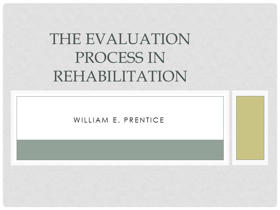 WILLIAM E. PRENTICE THE EVALUATION PROCESS IN REHABILITATION