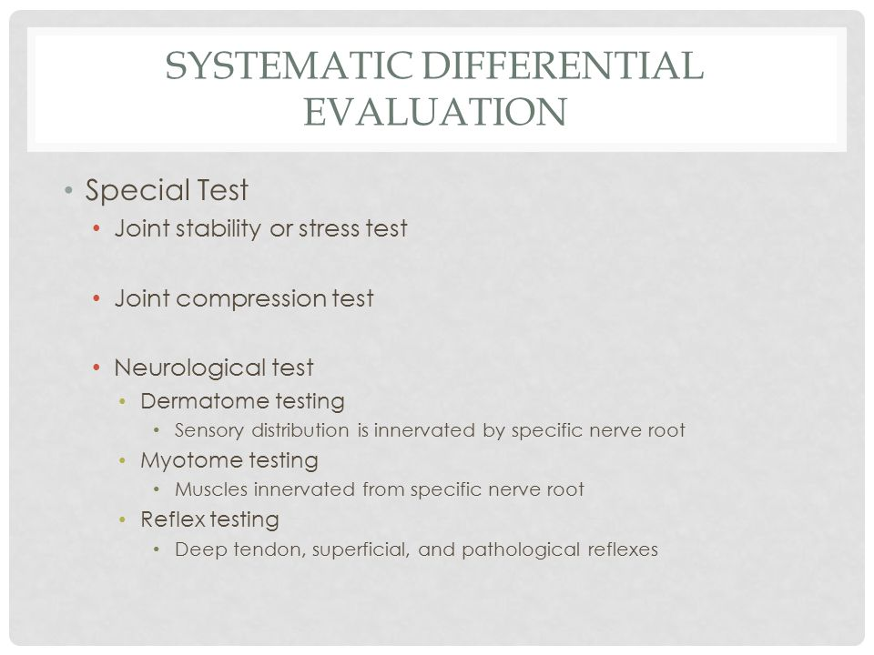 SYSTEMATIC DIFFERENTIAL EVALUATION Special Test Joint stability or stress test Joint compression test Neurological test Dermatome testing Sensory distribution is innervated by specific nerve root Myotome testing Muscles innervated from specific nerve root Reflex testing Deep tendon, superficial, and pathological reflexes