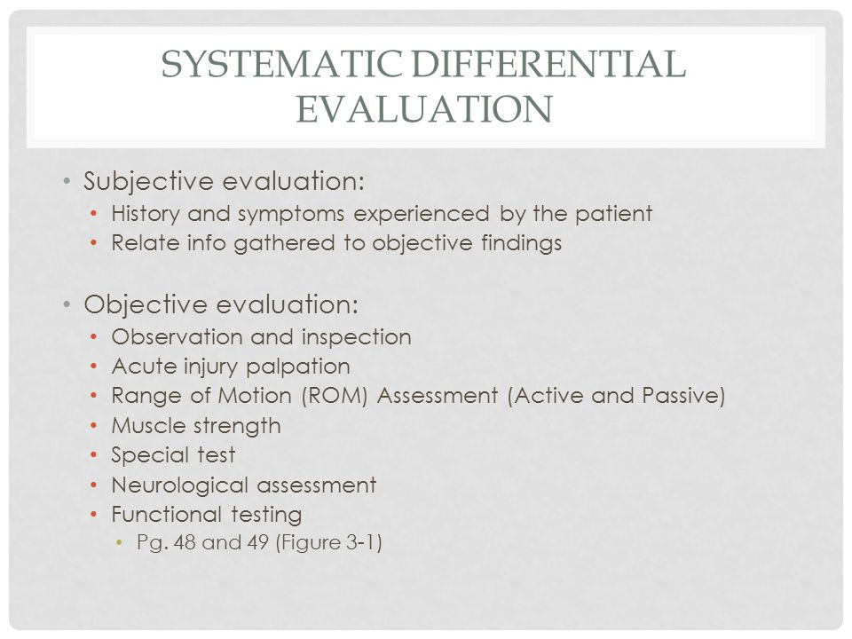 SYSTEMATIC DIFFERENTIAL EVALUATION Subjective evaluation: History and symptoms experienced by the patient Relate info gathered to objective findings Objective evaluation: Observation and inspection Acute injury palpation Range of Motion (ROM) Assessment (Active and Passive) Muscle strength Special test Neurological assessment Functional testing Pg.