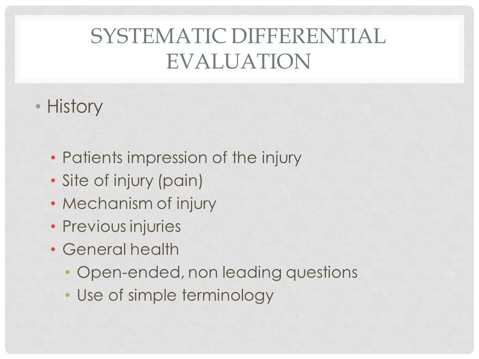 SYSTEMATIC DIFFERENTIAL EVALUATION History Patients impression of the injury Site of injury (pain) Mechanism of injury Previous injuries General health Open-ended, non leading questions Use of simple terminology
