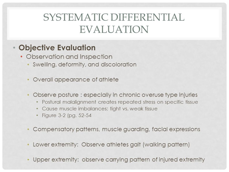 SYSTEMATIC DIFFERENTIAL EVALUATION Objective Evaluation Observation and Inspection Swelling, deformity, and discoloration Overall appearance of athlete Observe posture : especially in chronic overuse type injuries Postural malalignment creates repeated stress on specific tissue Cause muscle imbalances: tight vs.