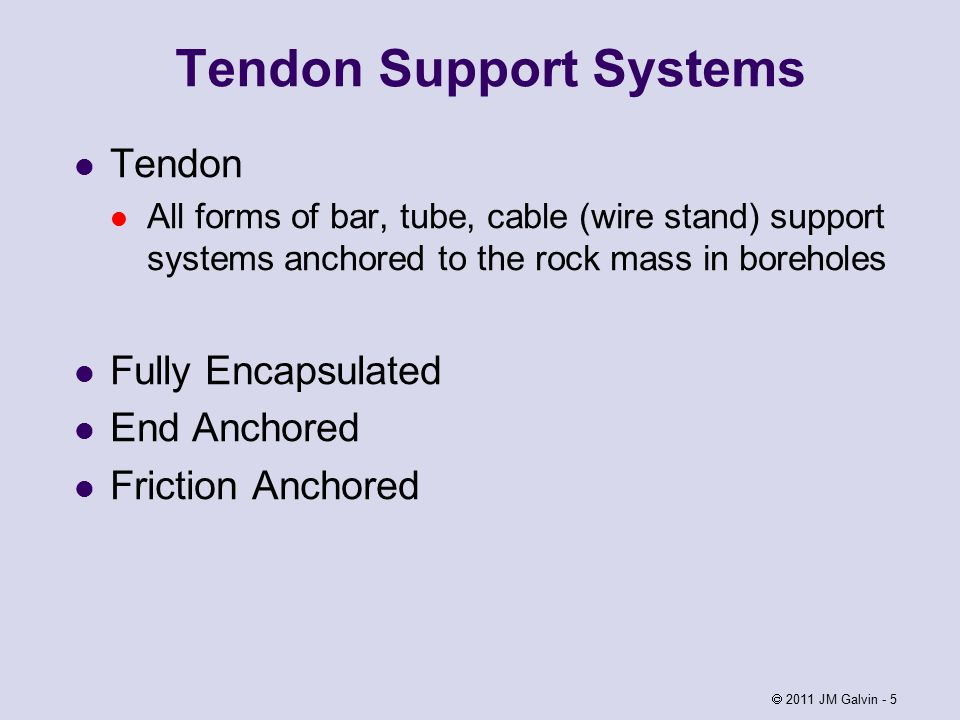 Tendon Support Systems Tendon All forms of bar, tube, cable (wire stand) support systems anchored to the rock mass in boreholes Fully Encapsulated End Anchored Friction Anchored  2011 JM Galvin - 5