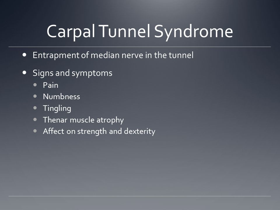 Carpal Tunnel Syndrome Entrapment of median nerve in the tunnel Signs and symptoms Pain Numbness Tingling Thenar muscle atrophy Affect on strength and