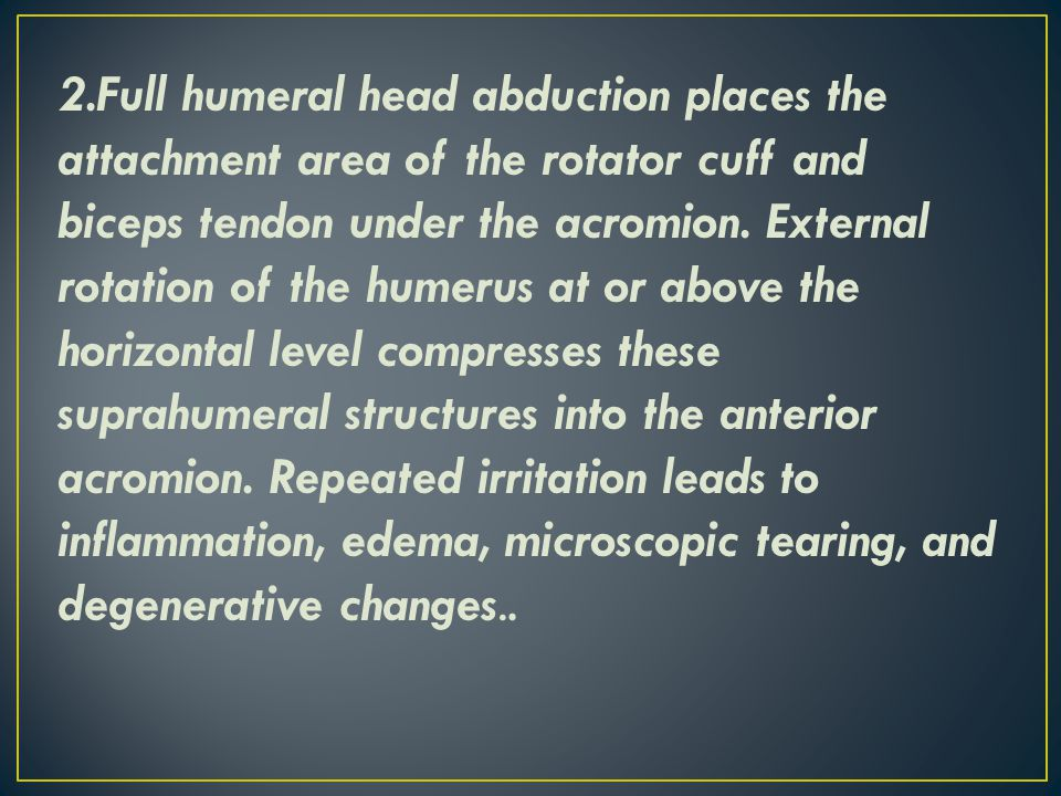 2.Full humeral head abduction places the attachment area of the rotator cuff and biceps tendon under the acromion. External rotation of the humerus at