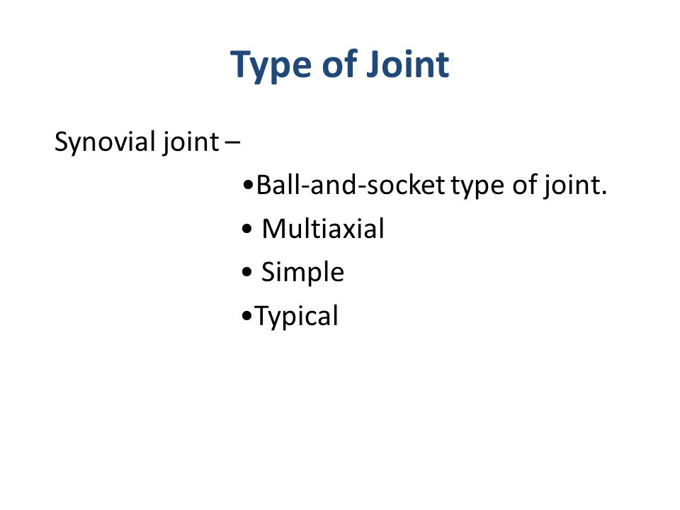Type of Joint Synovial joint – Ball-and-socket type of joint. Multiaxial Simple Typical