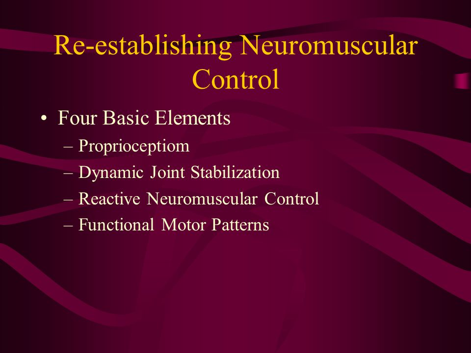 Re-establishing Neuromuscular Control Four Basic Elements –Proprioceptiom –Dynamic Joint Stabilization –Reactive Neuromuscular Control –Functional Motor Patterns