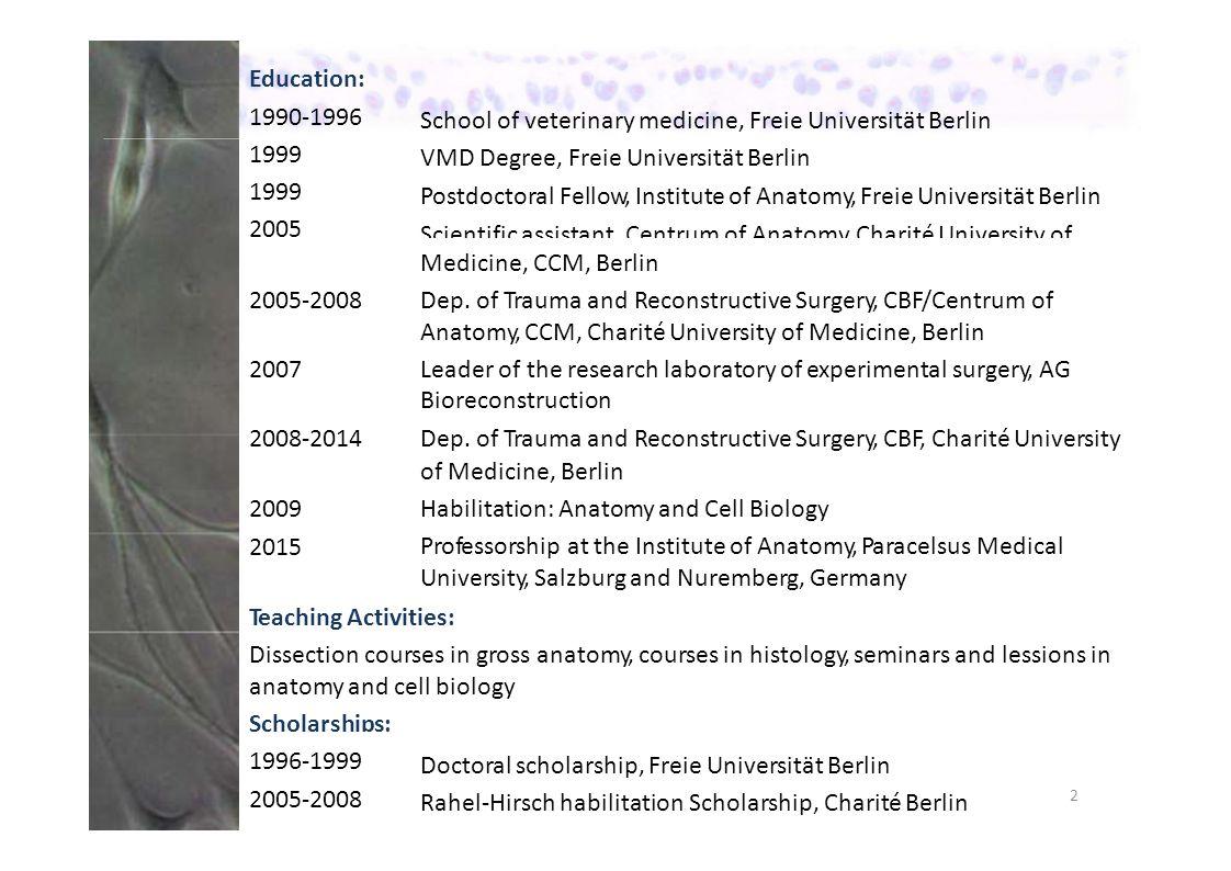 Education: 1990‐1996 1999 2005 School of veterinary medicine, Freie Universität Berlin VMD Degree, Freie Universität Berlin Postdoctoral Fellow, Institute of Anatomy, Freie Universität Berlin Scientific assistant, Centrum of Anatomy, Charité University of Medicine, CCM, Berlin Dep.