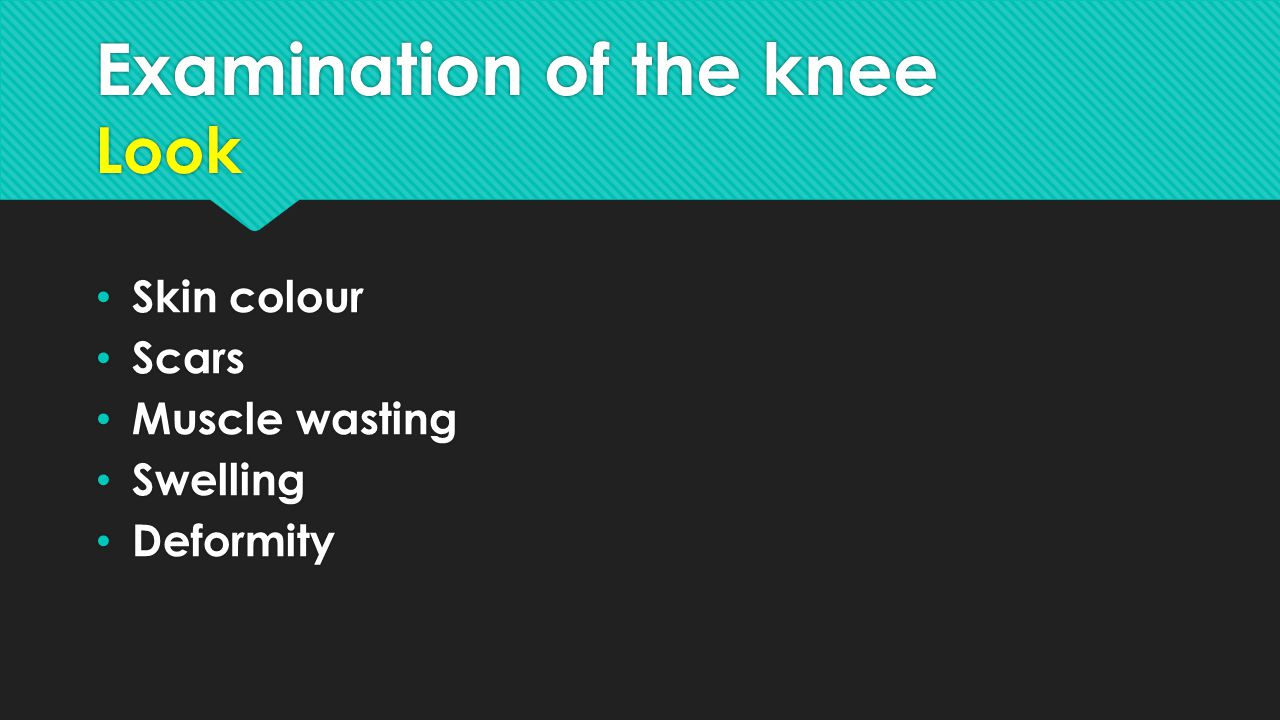 Examination of the knee Look Skin colour Scars Muscle wasting Swelling Deformity Skin colour Scars Muscle wasting Swelling Deformity