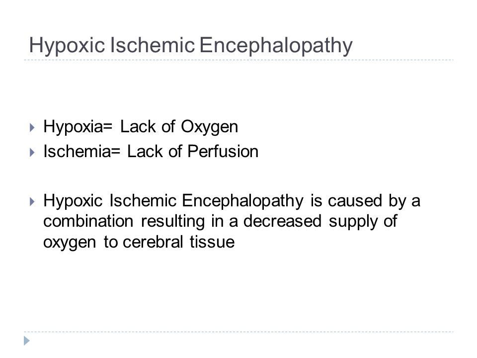 Hypoxic Ischemic Encephalopathy  Hypoxia= Lack of Oxygen  Ischemia= Lack of Perfusion  Hypoxic Ischemic Encephalopathy is caused by a combination resulting in a decreased supply of oxygen to cerebral tissue
