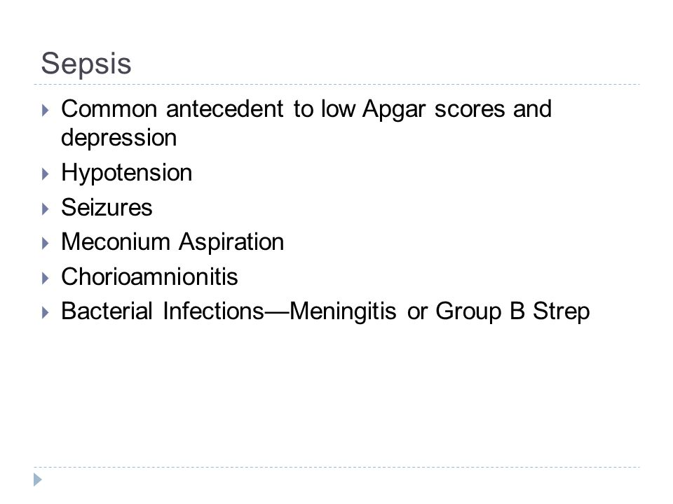 Sepsis  Common antecedent to low Apgar scores and depression  Hypotension  Seizures  Meconium Aspiration  Chorioamnionitis  Bacterial Infections
