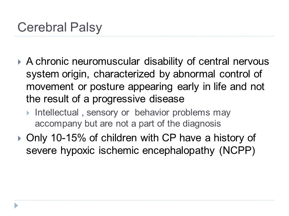 Cerebral Palsy  A chronic neuromuscular disability of central nervous system origin, characterized by abnormal control of movement or posture appearing early in life and not the result of a progressive disease  Intellectual, sensory or behavior problems may accompany but are not a part of the diagnosis  Only 10-15% of children with CP have a history of severe hypoxic ischemic encephalopathy (NCPP)