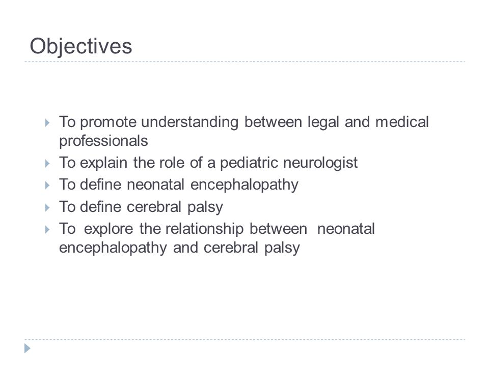 Objectives  To promote understanding between legal and medical professionals  To explain the role of a pediatric neurologist  To define neonatal en