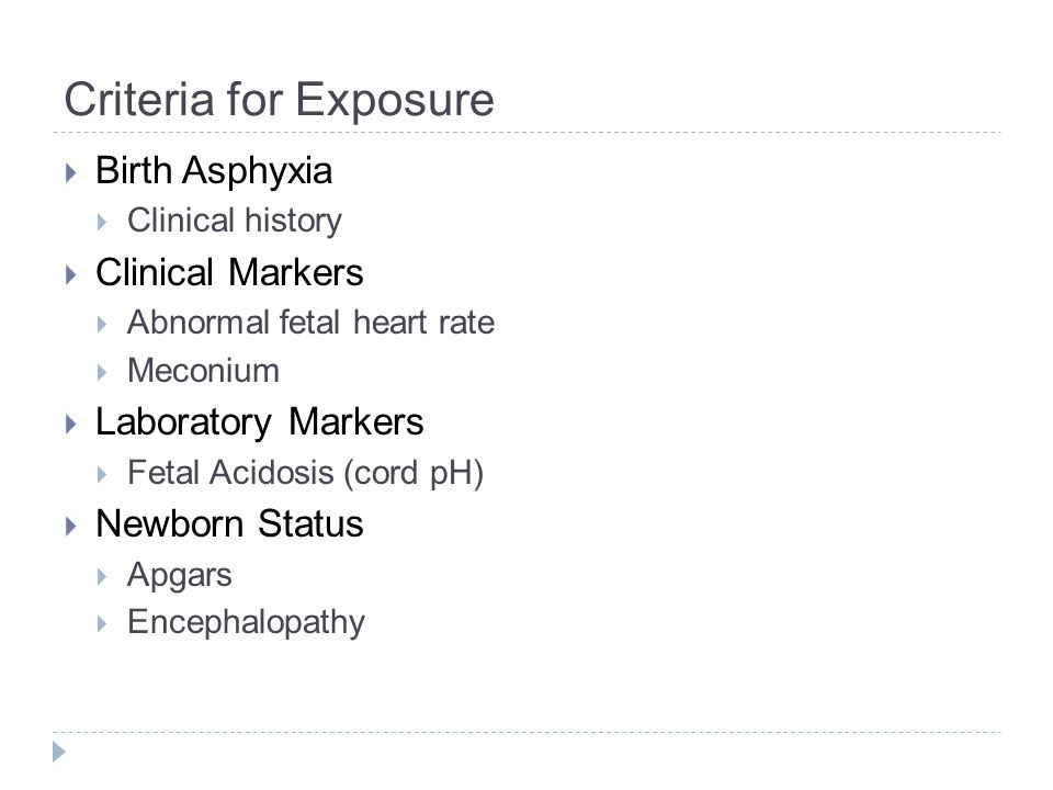 Criteria for Exposure  Birth Asphyxia  Clinical history  Clinical Markers  Abnormal fetal heart rate  Meconium  Laboratory Markers  Fetal Acidosis (cord pH)  Newborn Status  Apgars  Encephalopathy