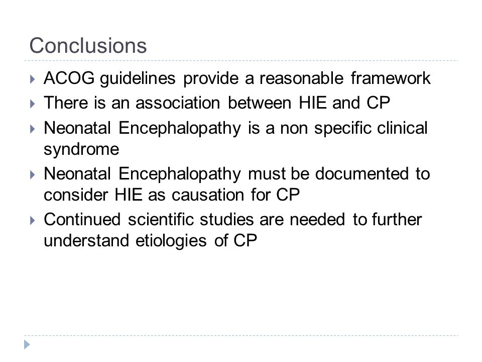 Conclusions  ACOG guidelines provide a reasonable framework  There is an association between HIE and CP  Neonatal Encephalopathy is a non specific