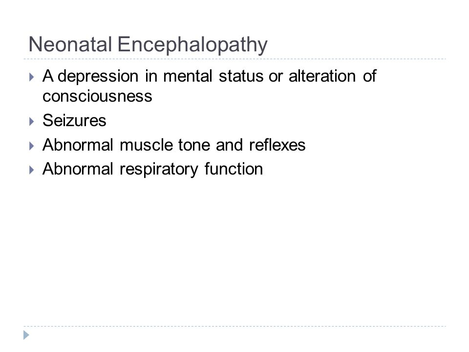 Neonatal Encephalopathy  A depression in mental status or alteration of consciousness  Seizures  Abnormal muscle tone and reflexes  Abnormal respiratory function