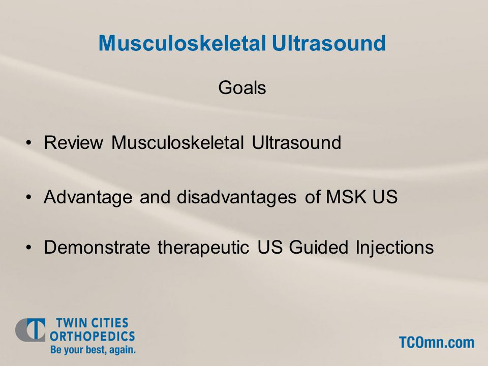 Musculoskeletal Ultrasound Goals Review Musculoskeletal Ultrasound Advantage and disadvantages of MSK US Demonstrate therapeutic US Guided Injections