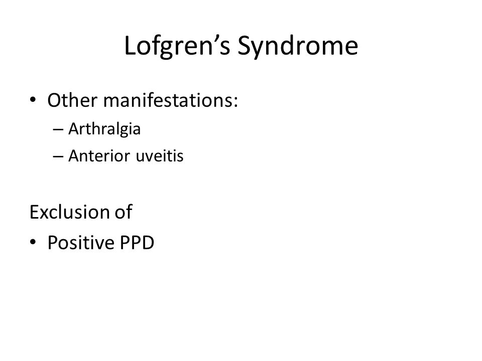 Lofgren's Syndrome Other manifestations: – Arthralgia – Anterior uveitis Exclusion of Positive PPD