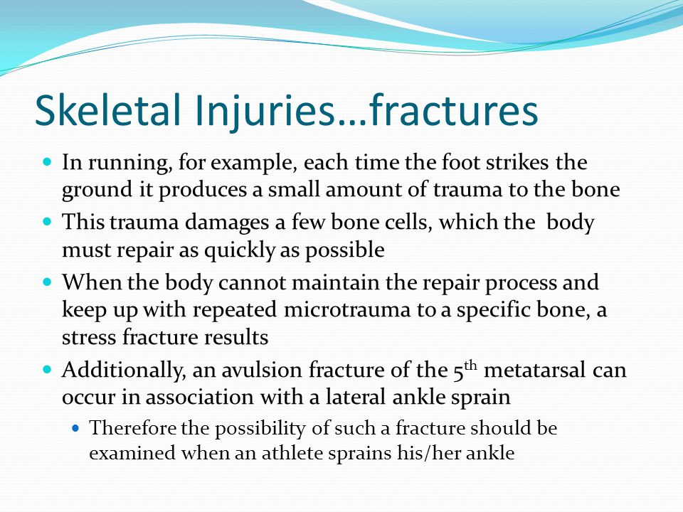 Skeletal Injuries…fractures S&S Swelling and/or deformity at the location of the trauma Discoloration at the site of the trauma Possible broken bone end projecting through the skin Athlete reports that a snap or a pop was heard or felt The athlete may not be able to bear weight on the affected extremity In the case of a stress fracture or a growth plate fracture that did not result from a traumatic event, the athlete complains of extreme point tenderness and pain at the site of suspected injury