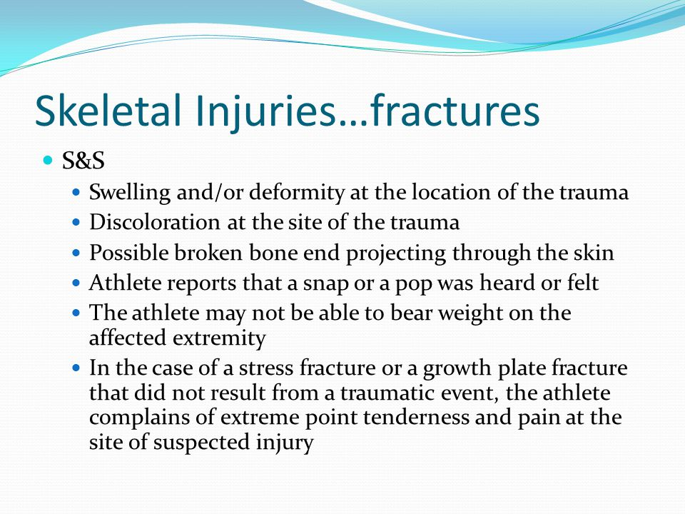 Skeletal Injuries…fractures TX: Watch and treat for shock if necessary Apply sterile dressings to any related wounds (ex open fx) Carefully immobilize the foot and leg using a splint Arrange for transport to a medical facility In the event that bones are fractured, apply a cast Athlete will be immobilized for a specified time