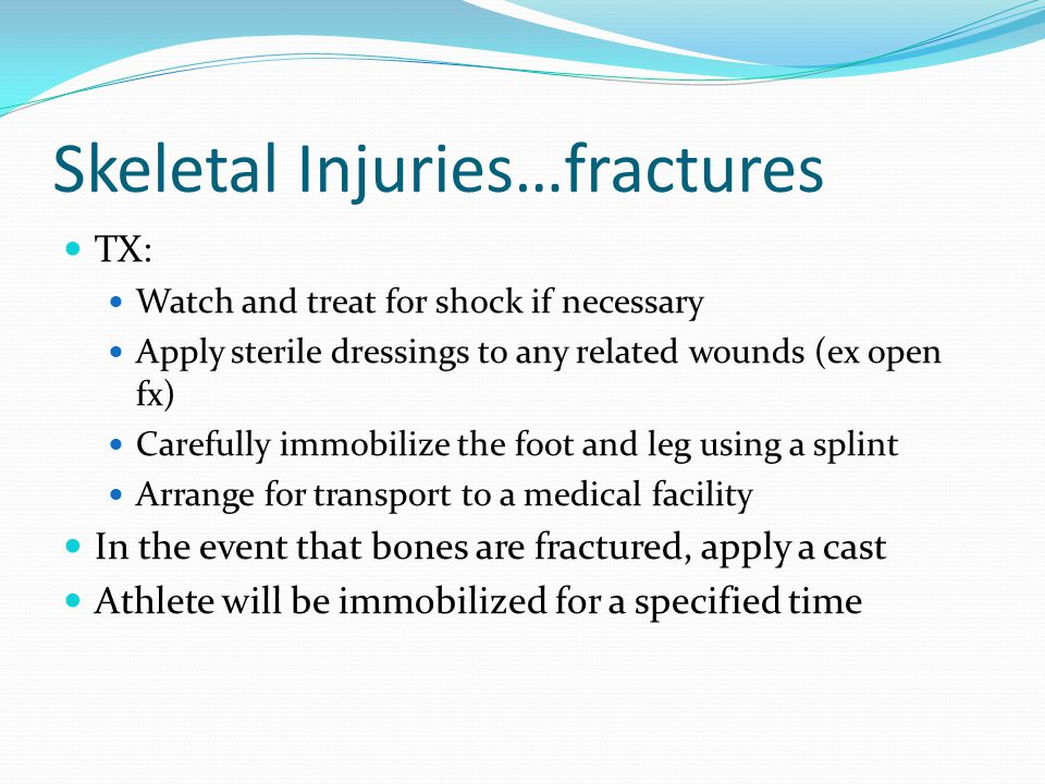 Skeletal Injuries…fractures When the fracture has healed properly, the physician will release the athlete for rehabilitation, practice, and competition in that order Participation while a fracture is healing is NOT recommended because it may slow the healing process There is a possibility of nonunion of a fracture, especially in the 5 th metartasal of the foot, as a result of a diminished blood supply